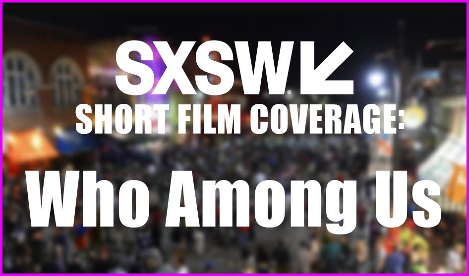 SXSW Short Film Coverage: WHO AMONG US